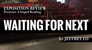 Exposition Review Presents: A Staged Reading, <i>Waiting For Next</i>