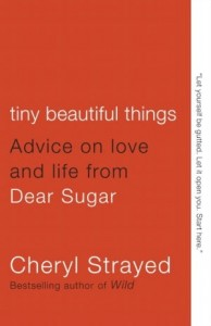 Tiny Beautiful Things- Advice on Love and Life from Dear Sugar by Cheryl Strayed